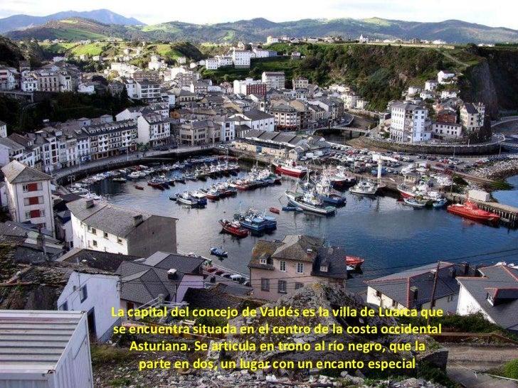 La capital del concejo de Valdés es la villa de Luarca que se encuentra situada en el centro de la costa occidental Asturi...
