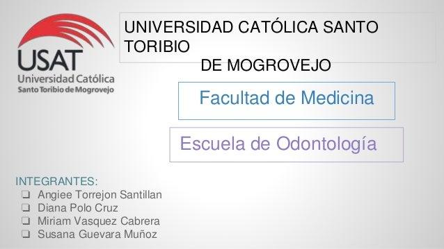 Facultad de Medicina Escuela de Odontología UNIVERSIDAD CATÓLICA SANTO TORIBIO DE MOGROVEJO INTEGRANTES: ❏ Angiee Torrejon...
