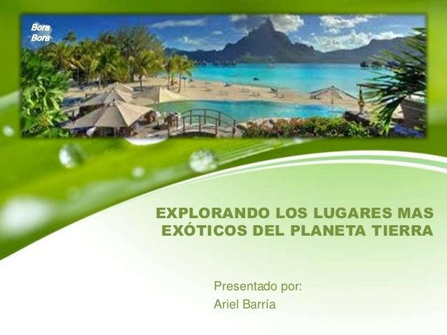 Bora Bora  EXPLORANDO LOS LUGARES MAS EXÓTICOS DEL PLANETA TIERRA  Presentado por: Ariel Barría