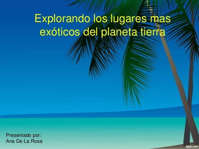Explorando los lugares mas exóticos del planeta tierra  Presentado por: Ana De La Rosa