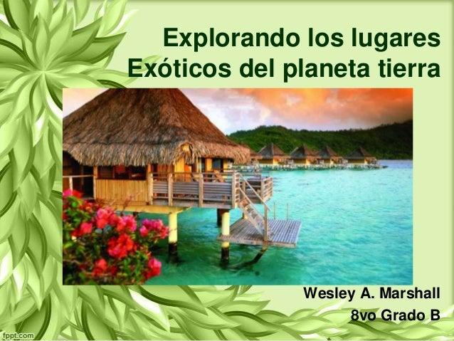 Explorando los lugares Exóticos del planeta tierra  Wesley A. Marshall 8vo Grado B