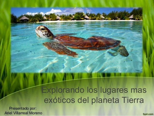 Explorando los lugares mas exóticos del planeta Tierra Presentado por: Ariel Villarreal Moreno
