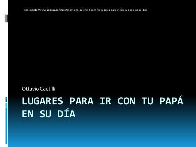 LUGARES PARA IR CON TU PAPÁ EN SU DÍA Ottavio Cautilli Fuente: http://www.sopitas.com/site/335535-no-quieres-hacer-fila-lu...