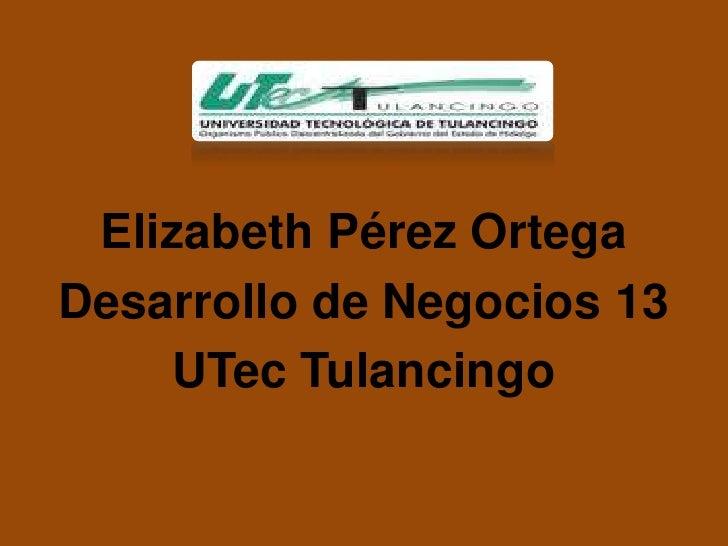 Elizabeth Pérez OrtegaDesarrollo de Negocios 13    UTec Tulancingo