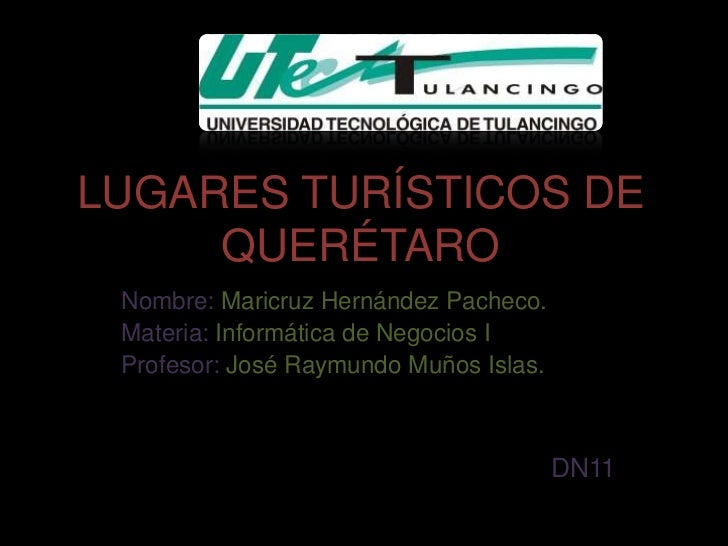 LUGARES TURÍSTICOS DE     QUERÉTARO Nombre: Maricruz Hernández Pacheco. Materia: Informática de Negocios I Profesor: José ...