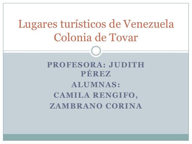 Lugares turísticos de Venezuela      Colonia de Tovar     PROFESORA: JUDITH           PÉREZ         ALUMNAS:      CAMILA R...