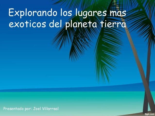 Explorando los lugares mas exoticos del planeta tierra  Presentado por: Joel Villarreal