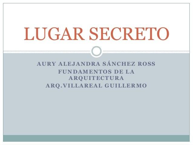 AURY ALEJANDRA SÁNCHEZ ROSS FUNDAMENTOS DE LA ARQUITECTURA ARQ.VILLAREAL GUILLERMO LUGAR SECRETO