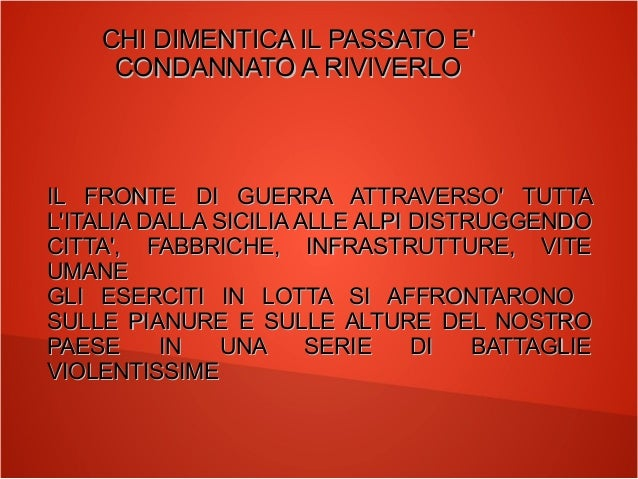 CHI DIMENTICA IL PASSATO E' CONDANNATO A RIVIVERLO  IL FRONTE DI GUERRA ATTRAVERSO' TUTTA L'ITALIA DALLA SICILIA ALLE ALPI...