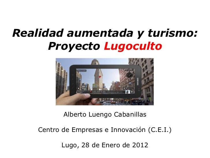 Realidad aumentada y turismo:      Proyecto Lugoculto           Alberto Luengo Cabanillas    Centro de Empresas e Innovaci...