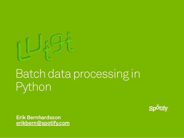 Erik Bernhardsson erikbern@spotify.com Batchdataprocessingin Python