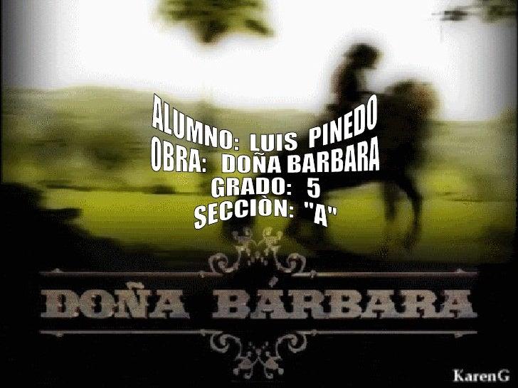"ALUMNO:  LUIS  PINEDO OBRA:  DOÑA BARBARA GRADO:  5 SECCIÒN:  ""A"""