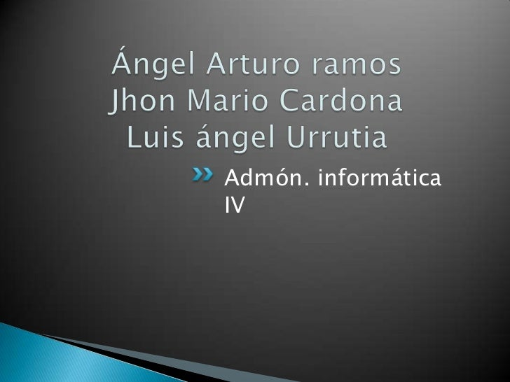 Ángel Arturo ramosJhon Mario CardonaLuis ángel Urrutia<br />Admón. informática IV<br />