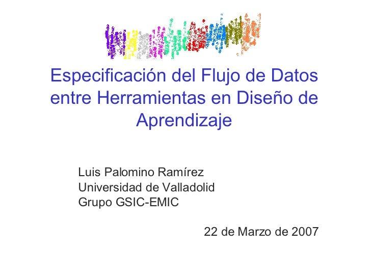 Especificación del Flujo de Datos entre Herramientas en Diseño de Aprendizaje Luis Palomino Ramírez Universidad de Vallado...