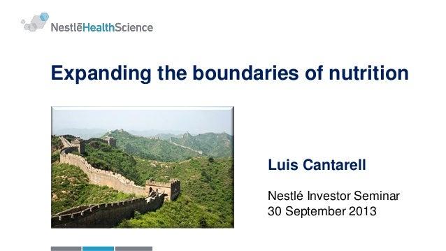 Expanding the boundaries of nutrition Luis Cantarell Nestlé Investor Seminar 30 September 2013