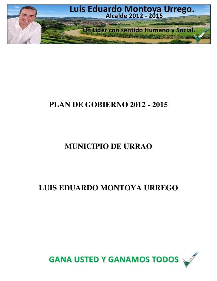 Luis Eduardo Montoya Urrego.                Alcalde 2012 - 2015         Un Líder con sentido Humano y Social.  PLAN DE GOB...