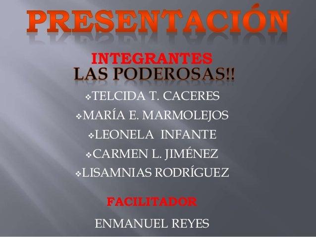 INTEGRANTES TELCIDA T. CACERES MARÍA E. MARMOLEJOS LEONELA INFANTE CARMEN L. JIMÉNEZ LISAMNIAS RODRÍGUEZ FACILITADOR ...
