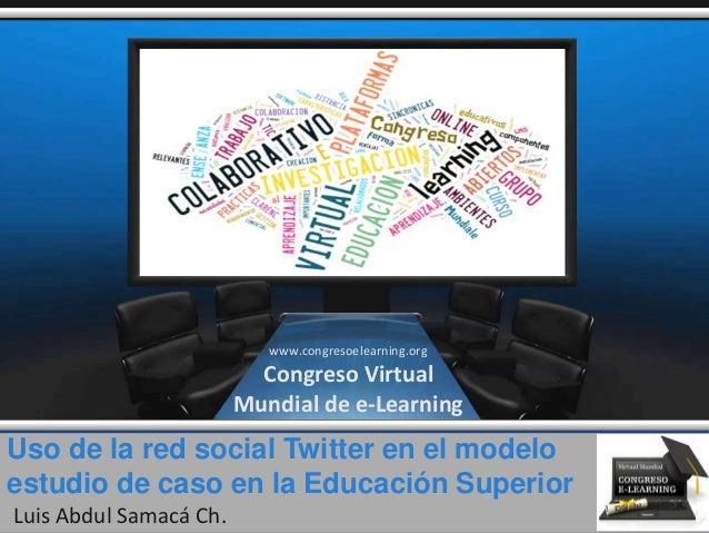 Uso de la red social Twitter en el modelo estudio de caso en la Educación Superior Luis Abdul Samacá Ch. www.congresoelear...