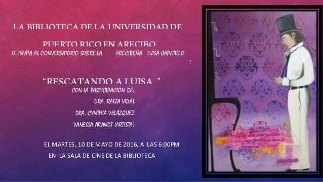 """LABIBLIOTECADELAUNIVERSIDADDE<br /> PUERTORICOENARECIBO<br /> LE INVITA AL CONVERSATORIO SOBRE LA ARECIBEÑA LUISA CAPETILLO<br /> :<br /> """"RESCATA..."""