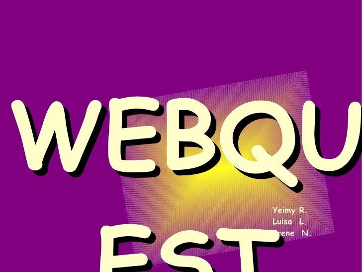 WEBQUEST Yeimy R. Luisa  L. Irene  N.
