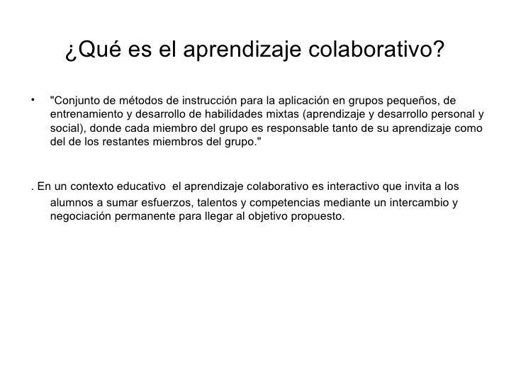 """¿Qué es el aprendizaje colaborativo?  <ul><li>""""Conjunto de métodos de instrucción para la aplicación en grupos pequeñ..."""