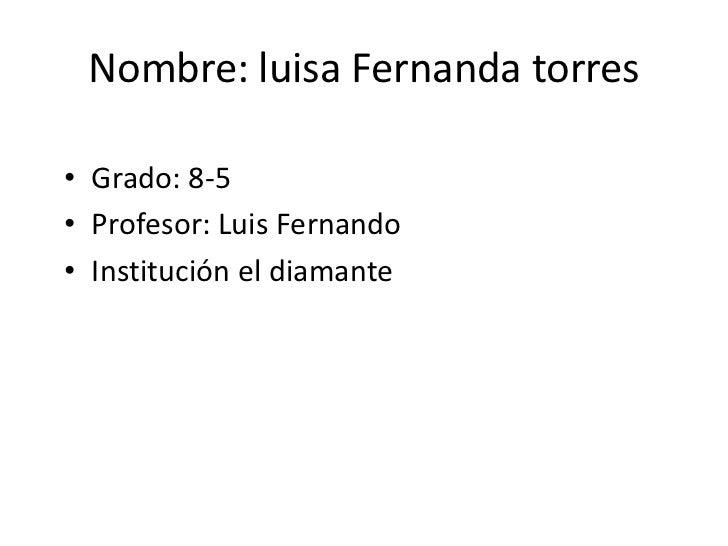Nombre: luisa Fernanda torres<br />Grado: 8-5<br />Profesor: Luis Fernando<br />Institución el diamante<br />
