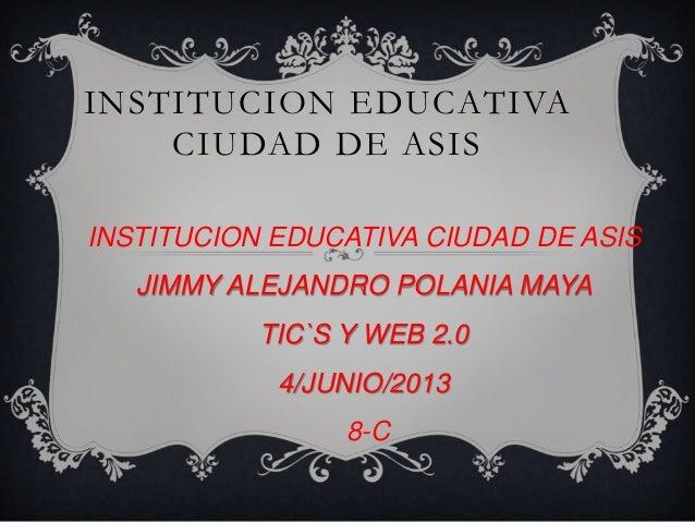 INSTITUCION EDUCATIVACIUDAD DE ASISINSTITUCION EDUCATIVA CIUDAD DE ASISJIMMY ALEJANDRO POLANIA MAYATIC`S Y WEB 2.04/JUNIO/...