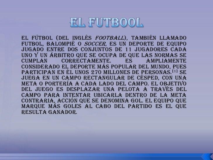 el futbool<br />El fútbol (del inglés football), también llamado futbol, balompié o soccer, es un deporte de equipo jugado...