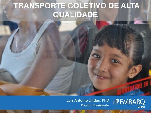 TRANSPORTE COLETIVO DE ALTAQUALIDADELuis Antonio Lindau, PhDDiretor Presidente