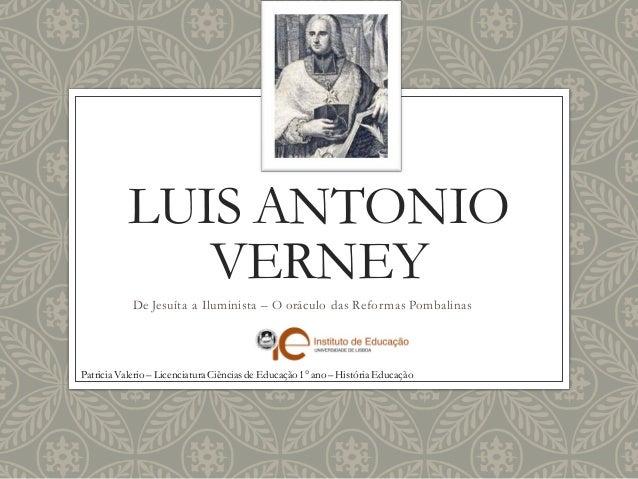LUIS ANTONIO VERNEY  De Jesuíta a Iluminista – O oráculo das Reformas Pombalinas  Patricia Valerio – Licenciatura Ciências...