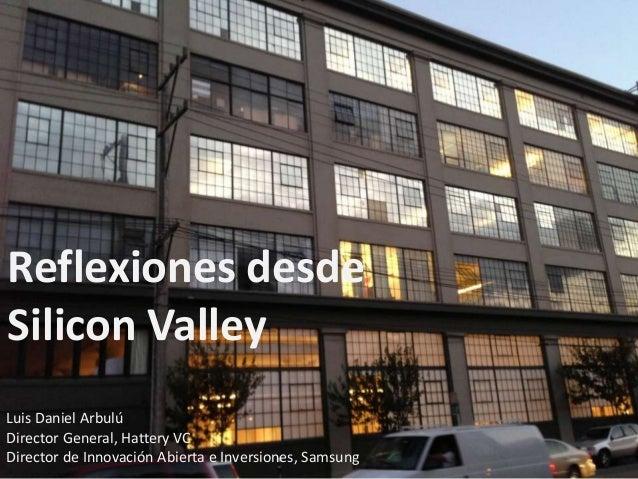 Reflexiones desde Silicon Valley Luis Daniel Arbulú Director General, Hattery VC Director de Innovación Abierta e Inversio...