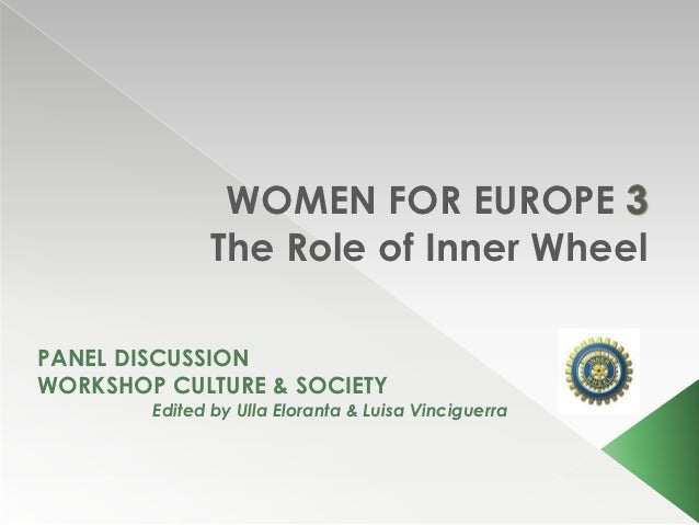 WOMEN FOR EUROPE              The Role of Inner WheelPANEL DISCUSSIONWORKSHOP CULTURE & SOCIETY        Edited by Ulla Elor...