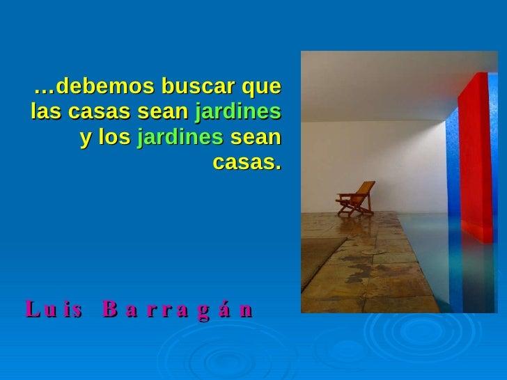 … debemos buscar que las casas sean  jardines  y los  jardines  sean casas. <ul><li>Luis Barragán </li></ul>