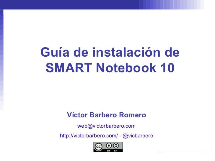 Guía de instalación de SMART Notebook 10 Víctor Barbero Romero [email_address] http://victorbarbero.com/  -  @vicbarbero