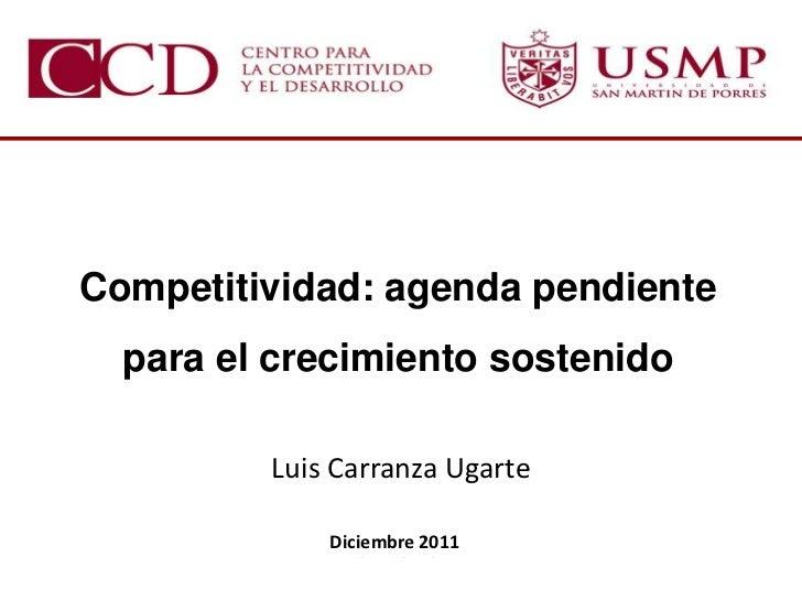 Competitividad: agenda pendiente  para el crecimiento sostenido         Luis Carranza Ugarte             Diciembre 2011   ...