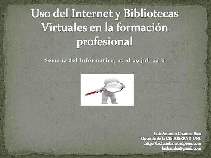 Uso del Internet y Bibliotecas Virtuales en la formación profesional<br />Semana del Informático, 07 al 09 jul. 2010<br />...