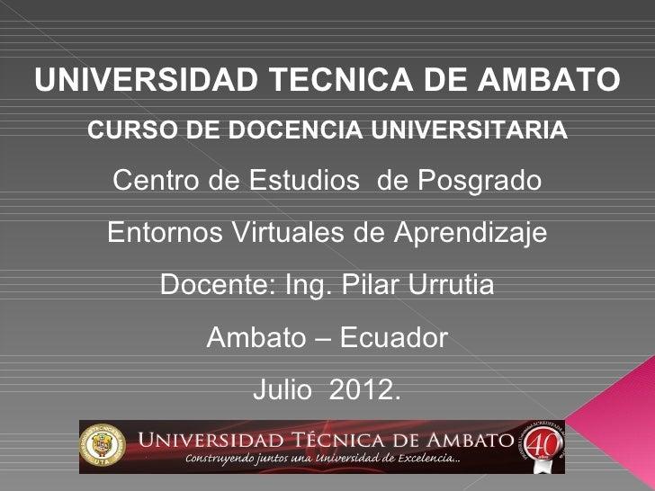 UNIVERSIDAD TECNICA DE AMBATO  CURSO DE DOCENCIA UNIVERSITARIA   Centro de Estudios de Posgrado   Entornos Virtuales de Ap...