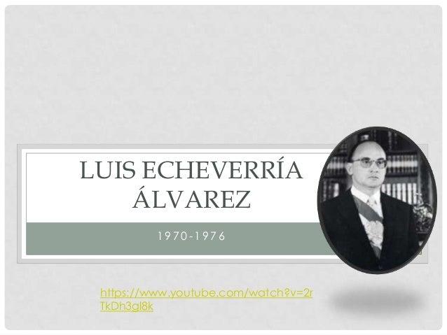1 9 7 0 - 1 9 7 6 LUIS ECHEVERRÍA ÁLVAREZ https://www.youtube.com/watch?v=2r TkDh3gl8k