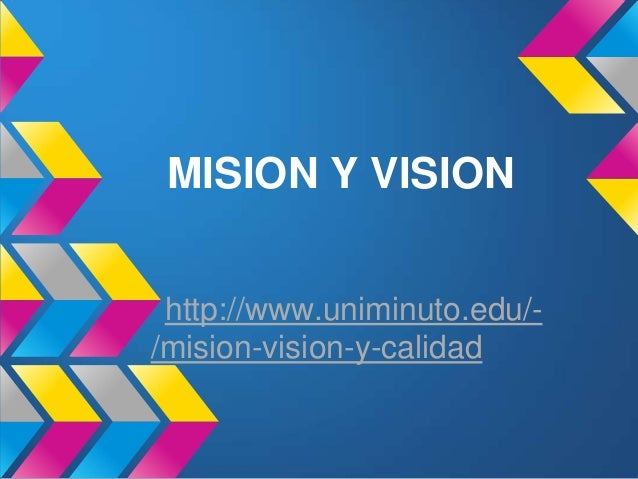 MISION Y VISION http://www.uniminuto.edu/-/mision-vision-y-calidad