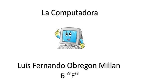 La Computadora Luis Fernando Obregon Millan 6 ''F''