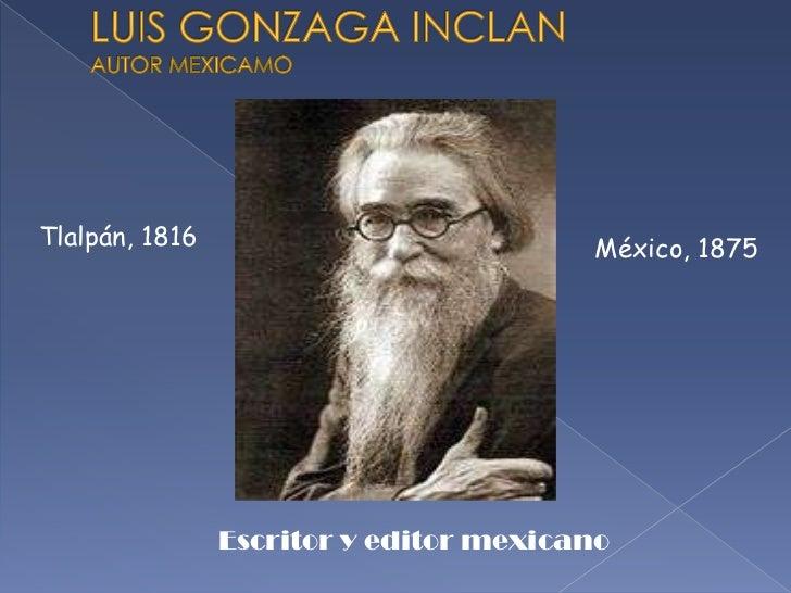 LUIS GONZAGA INCLANAUTOR MEXICAMO<br />Escritor y editor mexicano<br />Tlalpán, 1816 <br />México, 1875<br />