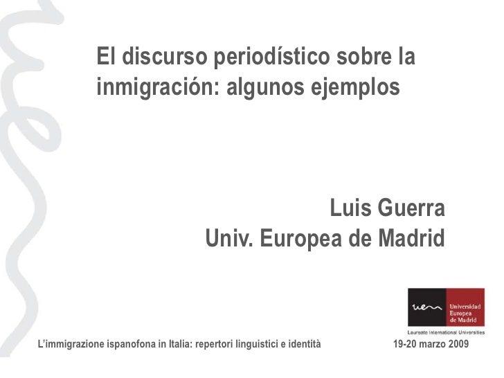 El discurso periodístico sobre la inmigración: algunos ejemplos<br />Luis Guerra<br />Univ. Europea de Madrid<br />L'immig...