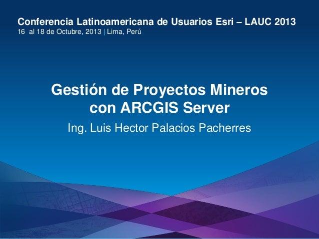 Conferencia Latinoamericana de Usuarios Esri – LAUC 2013 16 al 18 de Octubre, 2013 | Lima, Perú  Gestión de Proyectos Mine...