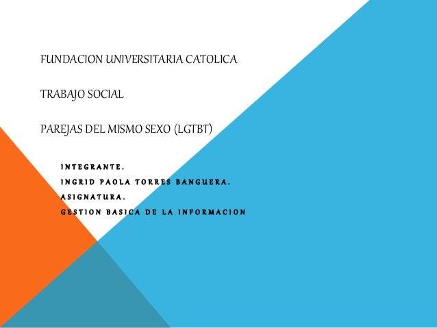 FUNDACION UNIVERSITARIA CATOLICA TRABAJO SOCIAL PAREJAS DEL MISMO SEXO (LGTBT) I N T E G R A N T E . I N G R I D P A O L A...