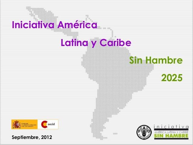 Iniciativa América Latina y Caribe Sin Hambre 2025  Septiembre, 2012