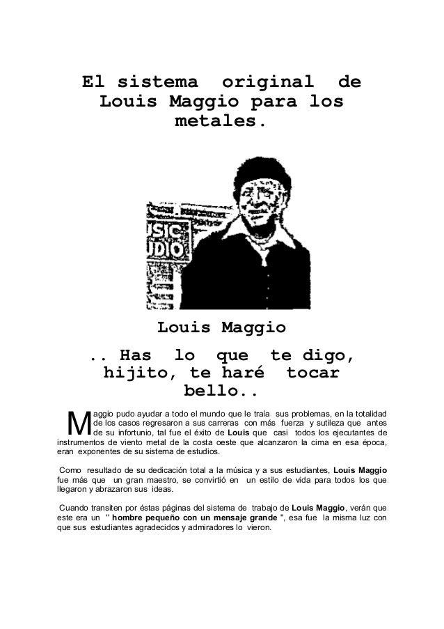 El sistema original de Louis Maggio para los metales.  Louis Maggio .. Has lo que te digo, hijito, te haré tocar bello..  ...