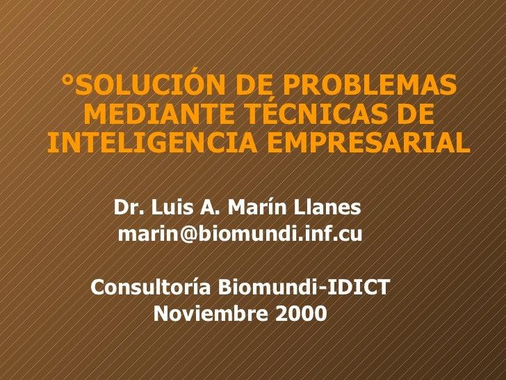 °SOLUCIÓN DE PROBLEMAS MEDIANTE TÉCNICAS DE INTELIGENCIA EMPRESARIAL Dr. Luis A. Marín Llanes  [email_address] Consultoría...