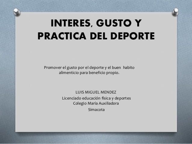 INTERES, GUSTO Y PRACTICA DEL DEPORTE LUIS MIGUEL MENDEZ Licenciado educación física y deportes Colegio María Auxiliadora ...