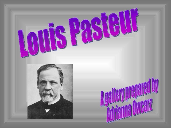 Louis Pasteur A gallery prepared by Adrianna Owcarz