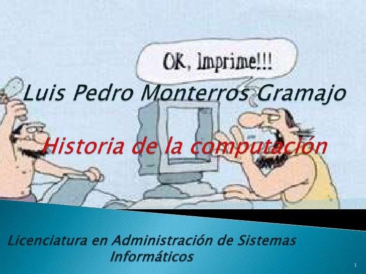 Luis Pedro MonterrosGramajoHistoria de la computación<br />Licenciatura en Administración de Sistemas Informáticos<br />1<...